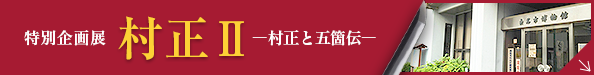 特別企画展 村正Ⅱ―村正と五箇伝―